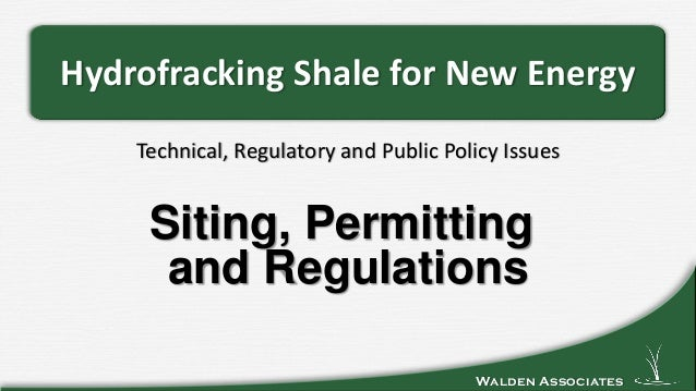 Walden Associates Technical, Regulatory and Public Policy Issues Hydrofracking Shale for New Energy Siting, Permitting and...