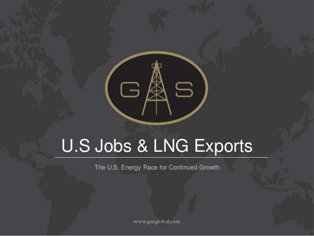 U.S Jobs & LNG Exports   The U.S. Energy Race for Continued Growth               www.gasglobal.com