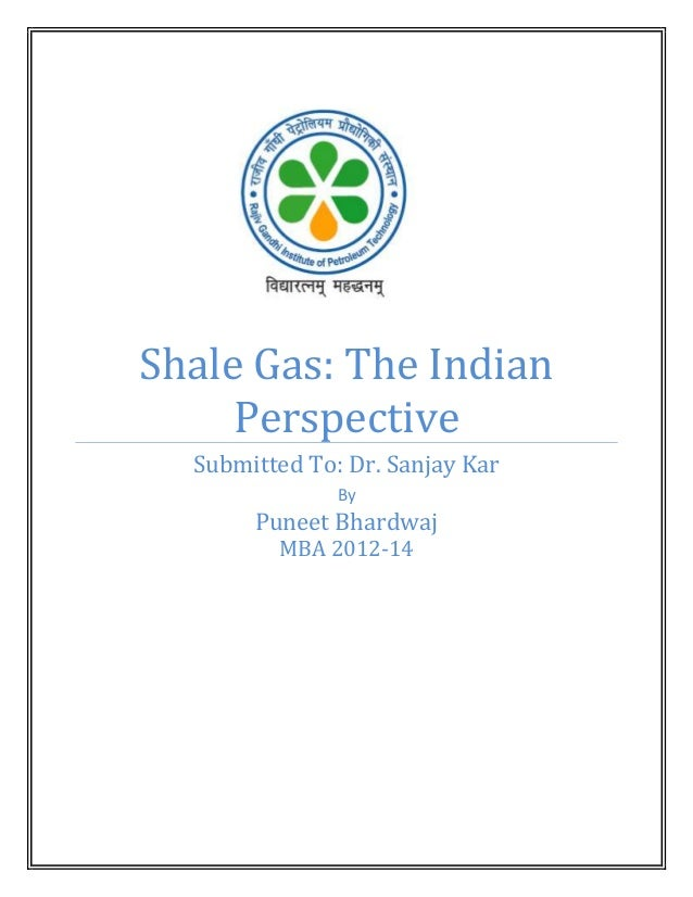 Shale Gas: The Indian Perspective Submitted To: Dr. Sanjay Kar By  Puneet Bhardwaj MBA 2012-14