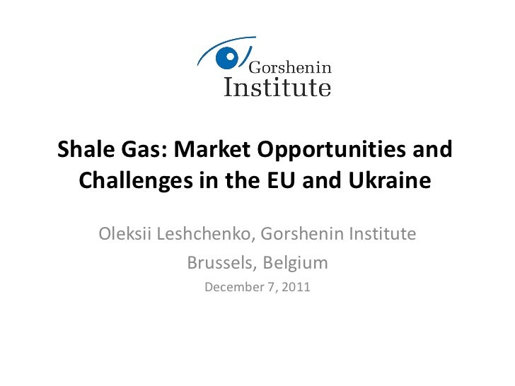 Shale Gas: Market Opportunities and  Challenges in the EU and Ukraine   Oleksii Leshchenko, Gorshenin Institute           ...