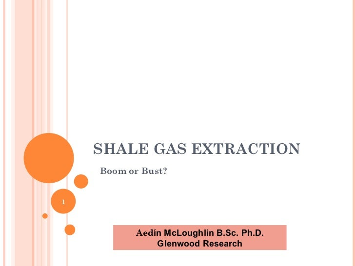 SHALE GAS EXTRACTION Boom or Bust? Aed ín McLoughlin B.Sc. Ph.D. Glenwood Research