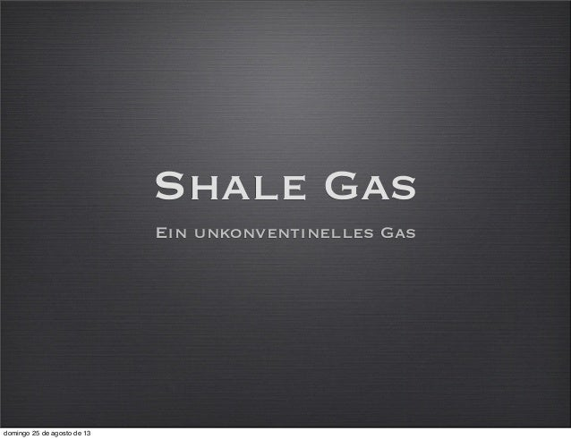 Shale Gas Ein unkonventinelles Gas domingo 25 de agosto de 13