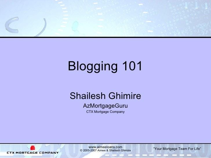 Blogging 101 Shailesh Ghimire AzMortgageGuru CTX Mortgage Company www.aimeeloans.com © 2005-2007 Aimee & Shailesh Ghimire