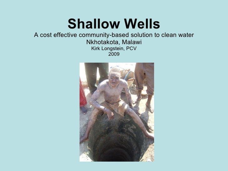 Shallow Wells A cost effective community-based solution to clean water Nkhotakota, Malawi Kirk Longstein, PCV 2009
