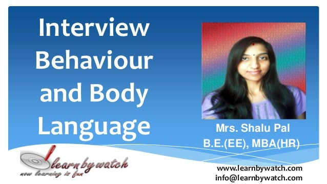 Interview Behaviour and Body Language Mrs. Shalu Pal B.E.(EE), MBA(HR) www.learnbywatch.com info@learnbywatch.com