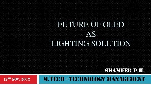 FUTURE OF OLED AS LIGHTING SOLUTION  12th Nov, 2012  SHAMEER P.H. m.Tech - technology management
