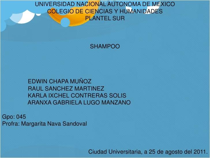 UNIVERSIDAD NACIONAL AUTONOMA DE MEXICO<br />COLEGIO DE CIENCIAS Y HUMANIDADES<br />PLANTEL SUR<br />SHAMPOO<br />   EDW...
