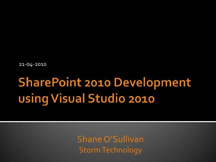 21-04-2010<br />SharePoint 2010 Development using Visual Studio 2010<br />Shane O'Sullivan<br />Storm Technology<br />