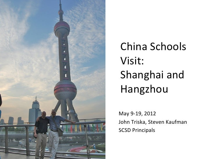 China	  Schools	   Visit:	  	   Shanghai	  and	   Hangzhou	   	   	  May	  9-­‐19,	  2012	  John	  Triska,	  Steven	  Kauf...