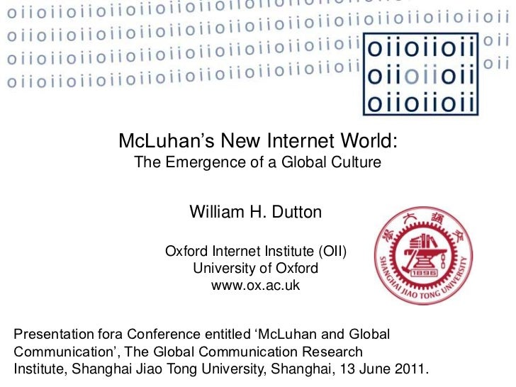 McLuhan's New Internet World:<br />The Emergence of a Global Culture<br />William H. Dutton  <br />Oxford Internet Institu...