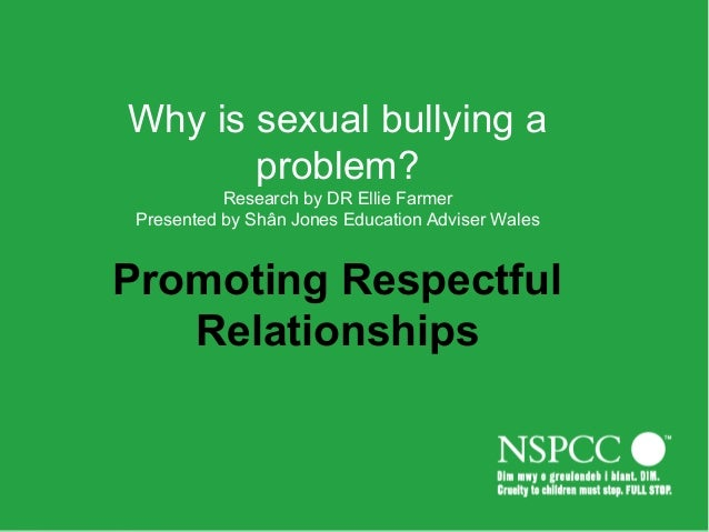 Why is sexual bullying a problem? Research by DR Ellie Farmer Presented by Shân Jones Education Adviser Wales Promoting Re...
