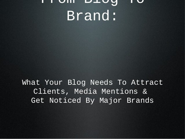 From Blog To Brand:  What Your Blog Needs To Attract Clients, Media Mentions & Get Noticed By Major Brands