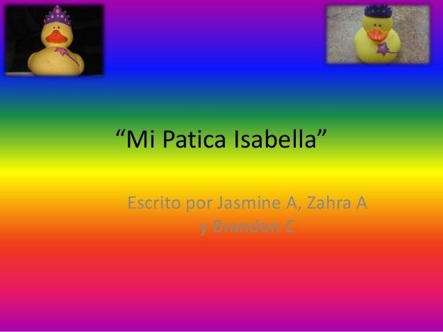 """""""Mi Patica Isabella"""" Escrito por Jasmine A, Zahra A y Brandon C"""