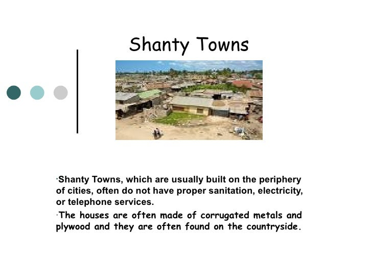 Shanty Towns <ul><li>Shanty Towns, which are usually built on the periphery of cities, often do not have proper sanitation...