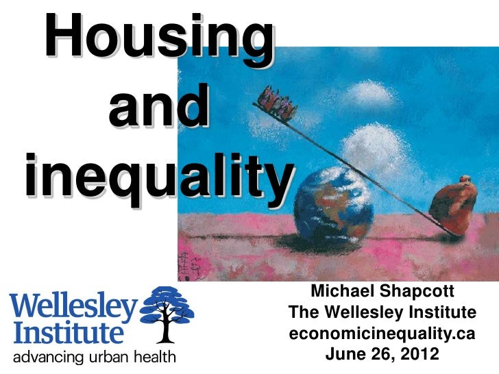 Housing   andinequality           Michael Shapcott         The Wellesley Institute         economicinequality.ca          ...