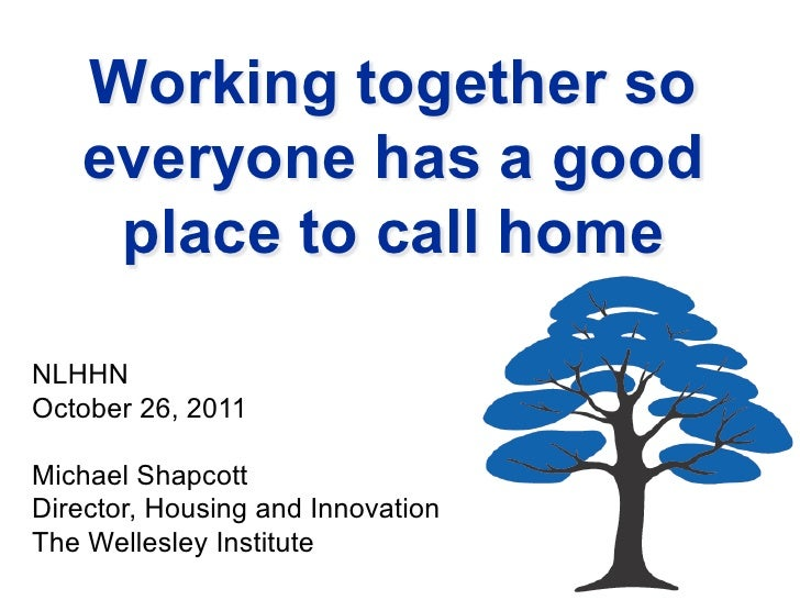 Working together so   everyone has a good    place to call homeNLHHNOctober 26, 2011Michael ShapcottDirector, Housing and ...