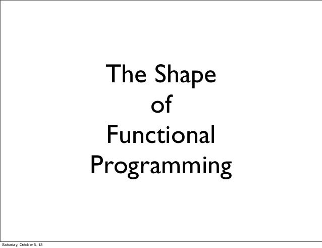 The Shape of Functional Programming Saturday, October 5, 13