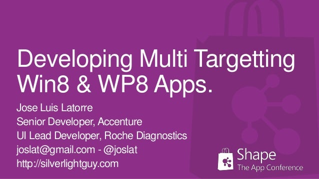 Developing Multi TargettingWin8 & WP8 Apps.Jose Luis LatorreSenior Developer, AccentureUI Lead Developer, Roche Diagnostic...