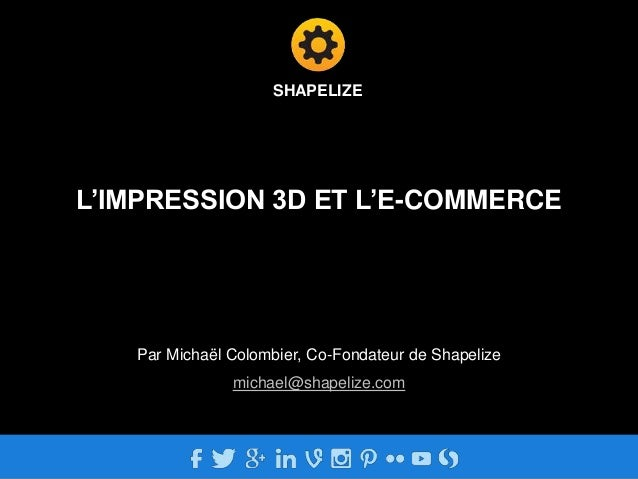 SHAPELIZE  L'IMPRESSION 3D ET L'E-COMMERCE  Par Michaël Colombier, Co-Fondateur de Shapelize  michael@shapelize.com