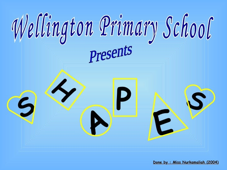 Wellington Primary School  Presents Done by : Miss Nurkamaliah (2004) S H A P E S