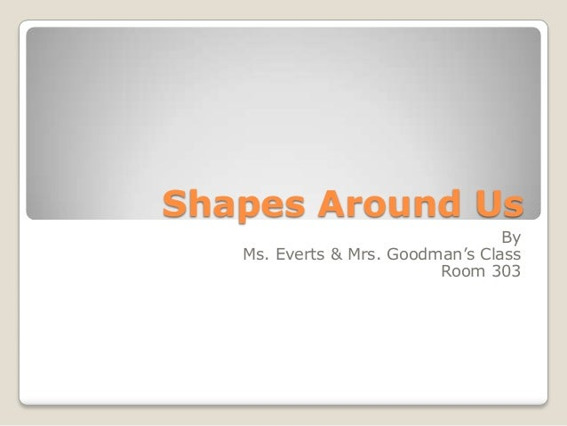 Shapes Around Us                                  By   Ms. Everts & Mrs. Goodman's Class                          Room 303