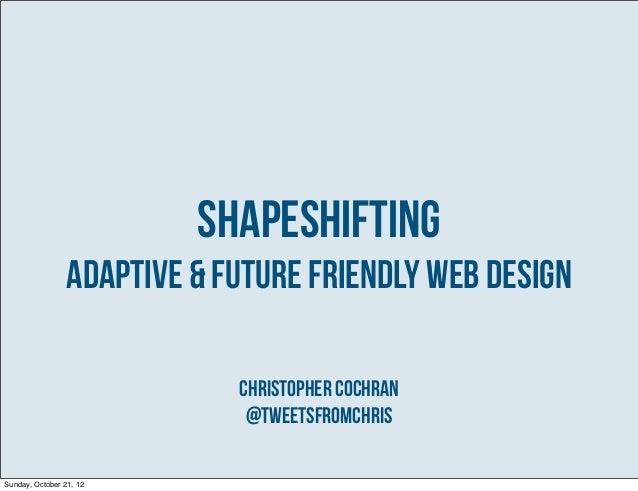 Shapeshifting                 Adaptive & Future Friendly Web Design                             Christopher Cochran       ...