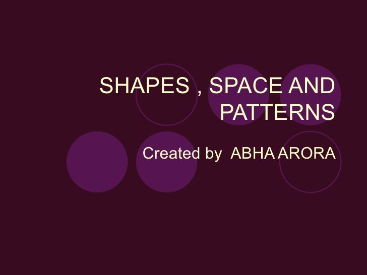 SHAPES , SPACE AND PATTERNS Created by  ABHA ARORA