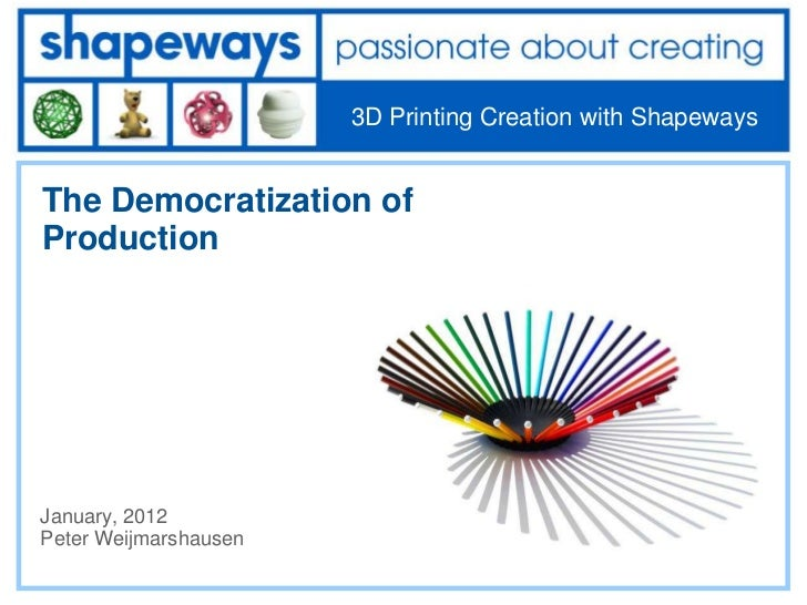 3D Printing Creation with ShapewaysThe Democratization ofProductionJanuary, 2012Peter Weijmarshausen