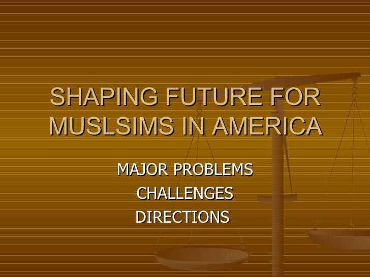 SHAPING FUTURE FOR MUSLSIMS IN AMERICA MAJOR PROBLEMS CHALLENGES DIRECTIONS
