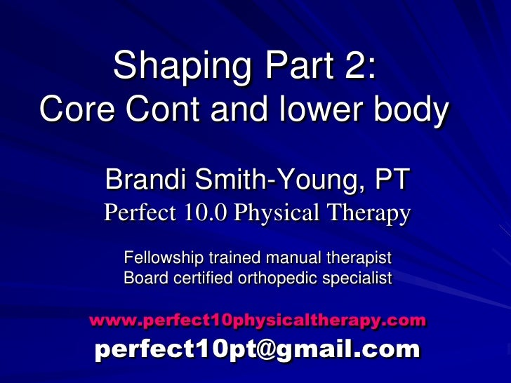 Shaping Part 2:Core Cont and lower body<br />Brandi Smith-Young, PT<br />Perfect 10.0 Physical Therapy<br />Fellowship tra...