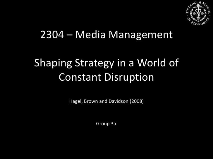 2304 – Media Management<br />ShapingStrategy in a World of Constant Disruption<br />Hagel, Brown and Davidson (2008)<br />...