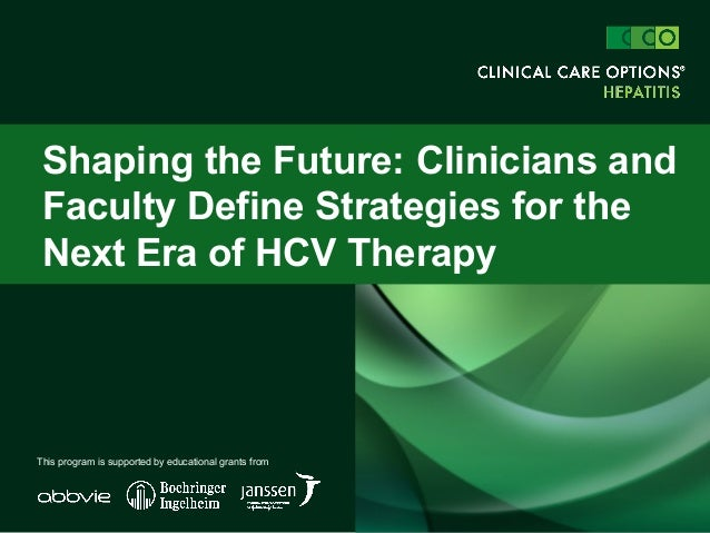 Shaping the Future: Clinicians and Faculty Define Strategies for the Next Era of HCV Therapy This program is supported by ...