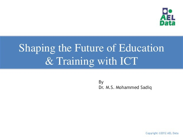 Shaping the Future of Education     & Training with ICT                 By                 Dr. M.S. Mohammed Sadiq        ...