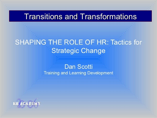 Transitions and TransformationsSHAPING THE ROLE OF HR: Tactics for         Strategic Change                Dan Scotti     ...