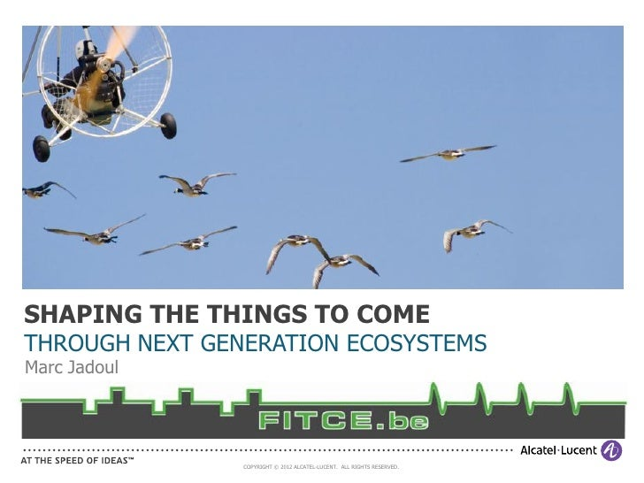 SHAPING THE THINGS TO COMETHROUGH NEXT GENERATION ECOSYSTEMSMarc Jadoul                COPYRIGHT © 2012 ALCATEL-LUCENT. AL...