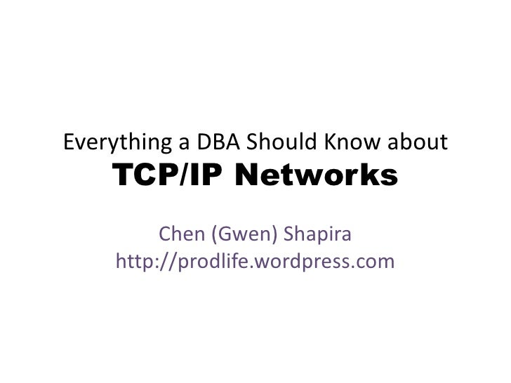 Everything a DBA Should Know about TCP/IP Networks<br />Chen (Gwen) Shapirahttp://prodlife.wordpress.com<br />