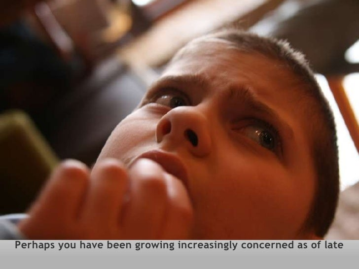 Perhaps you have been growing increasingly concerned as of late