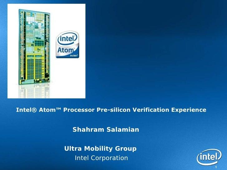 Intel® Atom™ Processor Pre-silicon Verification Experience                    Shahram Salamian                 Ultra Mobil...