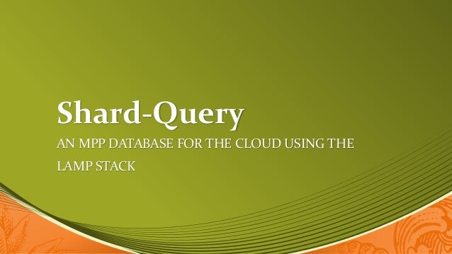 Shard-Query AN MPP DATABASE FOR THE CLOUD USING THE LAMP STACK