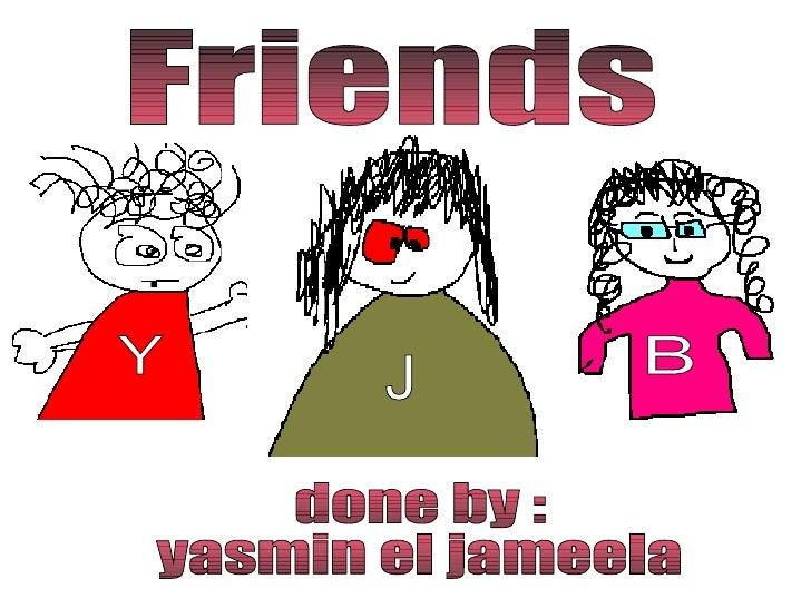 Friends done by :  yasmin el jameela Y B J