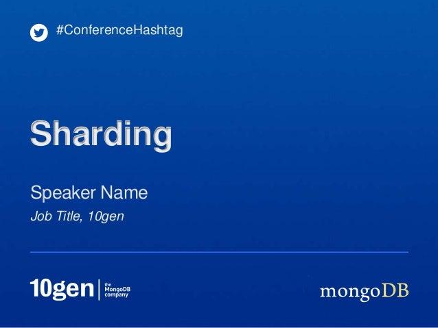 #ConferenceHashtagShardingSpeaker NameJob Title, 10gen