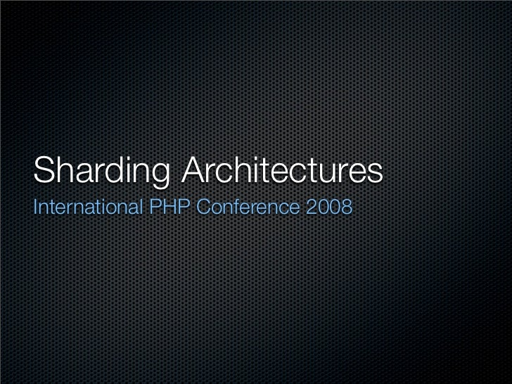Sharding Architectures International PHP Conference 2008