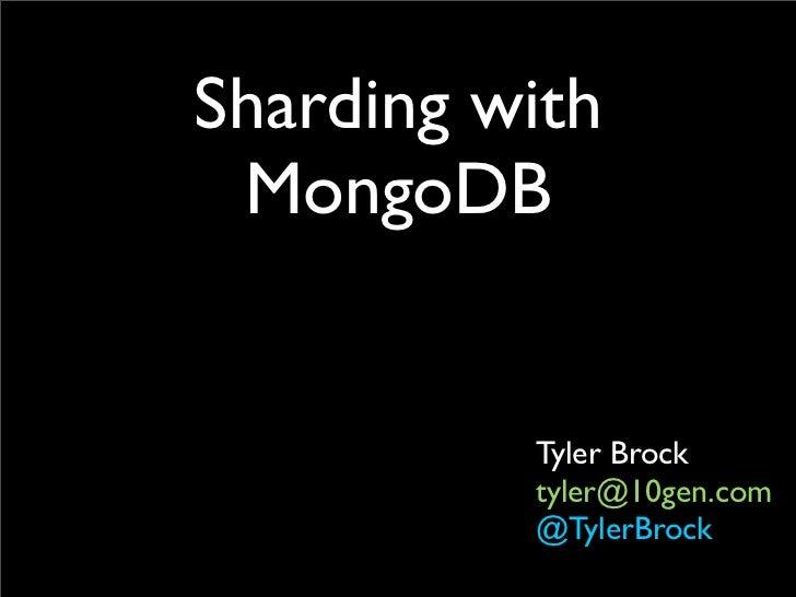 Sharding with MongoDB          Tyler Brock          tyler@10gen.com          @TylerBrock