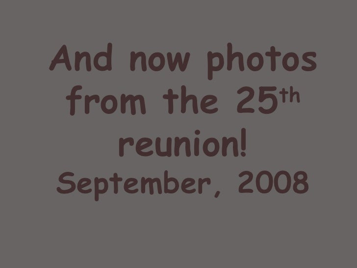 And now photos from the 25 th  reunion! September, 2008 Old friends and good times…