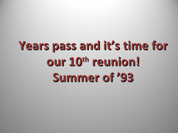 Years pass and it's time for our 10 th  reunion! Summer of '93