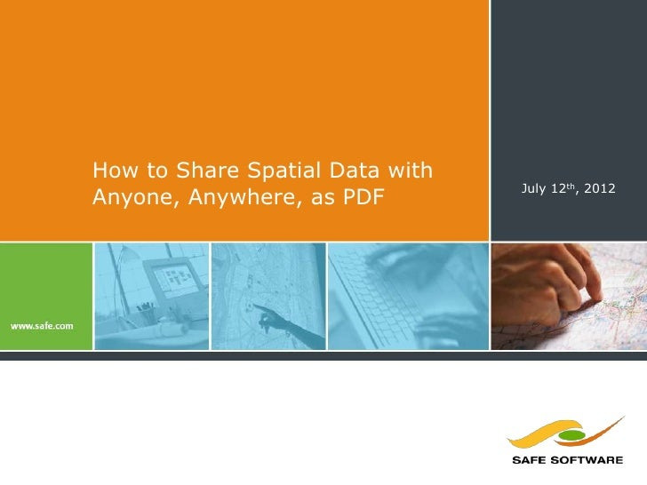 How to Share Spatial Data with                                 July 12th, 2012Anyone, Anywhere, as PDF