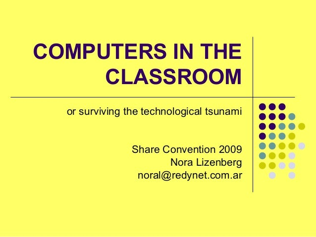 COMPUTERS IN THE CLASSROOM or surviving the technological tsunami Share Convention 2009 Nora Lizenberg noral@redynet.com.ar