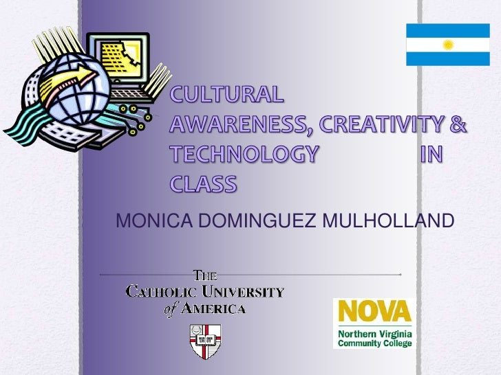 CULTURAL AWARENESS, CREATIVITY & TECHNOLOGY IN CLASS<br />MONICA DOMINGUEZ MULHOLLAND<br />