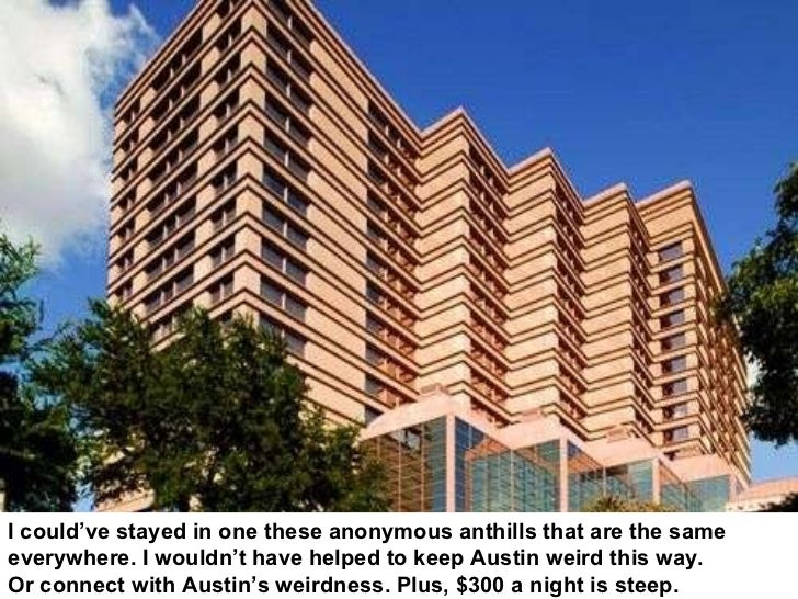I could've stayed in one these anonymous anthills that are the same  everywhere. I wouldn't have helped to keep Austin wei...