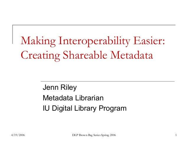 4/19/2006 DLP Brown Bag Series Spring 2006 1 Making Interoperability Easier: Creating Shareable Metadata Jenn Riley Metada...